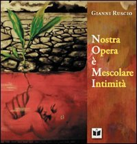 Recensione 'Nostra Opera è Mescolare Intimità' di Gianni Ruscio a cura di Emanuela Arlotta